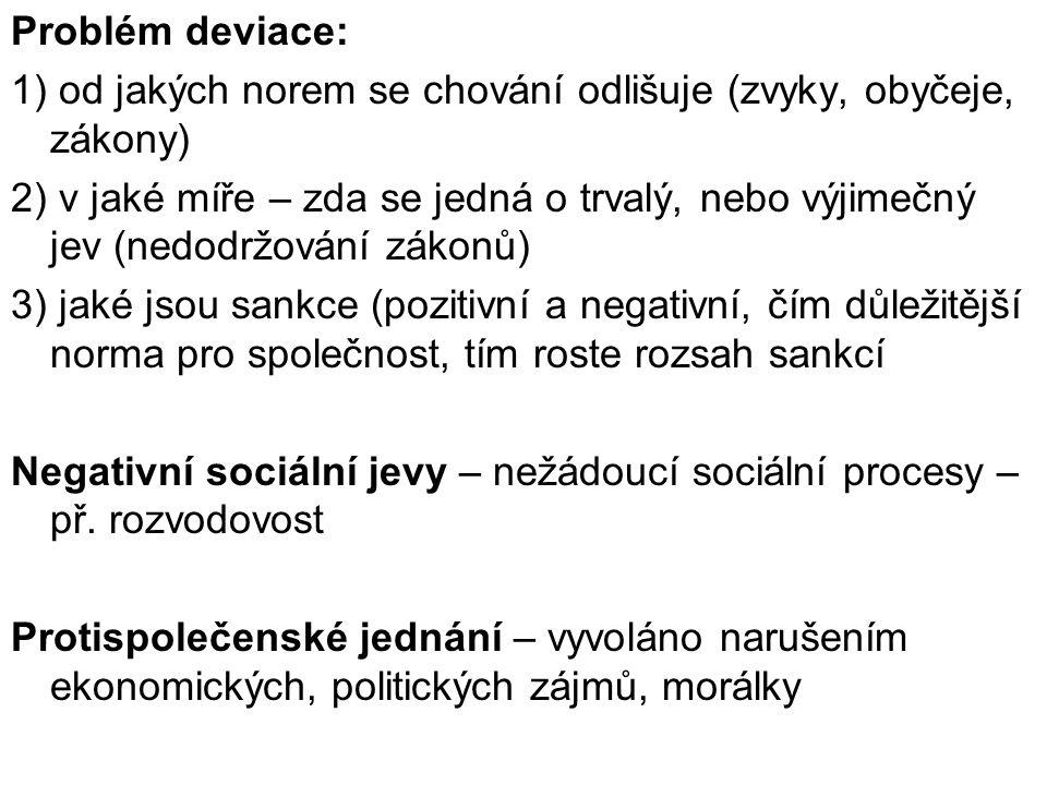 Problém deviace: 1) od jakých norem se chování odlišuje (zvyky, obyčeje, zákony) 2) v jaké míře – zda se jedná o trvalý, nebo výjimečný jev (nedodržování zákonů) 3) jaké jsou sankce (pozitivní a negativní, čím důležitější norma pro společnost, tím roste rozsah sankcí Negativní sociální jevy – nežádoucí sociální procesy – př.