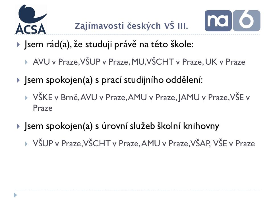  Jsem rád(a), že studuji právě na této škole:  AVU v Praze, VŠUP v Praze, MU, VŠCHT v Praze, UK v Praze  Jsem spokojen(a) s prací studijního oddělení:  VŠKE v Brně, AVU v Praze, AMU v Praze, JAMU v Praze, VŠE v Praze  Jsem spokojen(a) s úrovní služeb školní knihovny  VŠUP v Praze, VŠCHT v Praze, AMU v Praze, VŠAP, VŠE v Praze Zajímavosti č eských VŠ III.