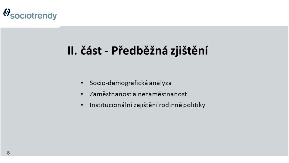 8 II. část - Předběžná zjištění Socio-demografická analýza Zaměstnanost a nezaměstnanost Institucionální zajištění rodinné politiky