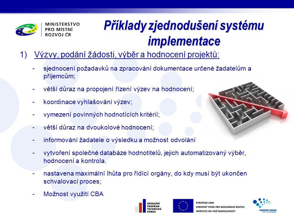 Příklady zjednodušení systému implementace 1)Výzvy, podání žádosti, výběr a hodnocení projektů: -sjednocení požadavků na zpracování dokumentace určené žadatelům a příjemcům; -větší důraz na propojení řízení výzev na hodnocení; -koordinace vyhlašování výzev; -vymezení povinných hodnotících kritérií; -větší důraz na dvoukolové hodnocení; -informování žadatele o výsledku a možnost odvolání -vytvoření společné databáze hodnotitelů, jejich automatizovaný výběr, hodnocení a kontrola.