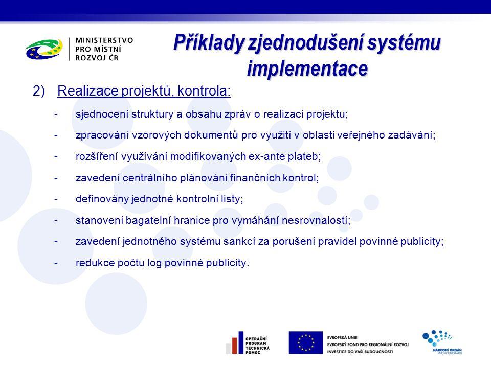 Příklady zjednodušení systému implementace 2)Realizace projektů, kontrola: -sjednocení struktury a obsahu zpráv o realizaci projektu; -zpracování vzorových dokumentů pro využití v oblasti veřejného zadávání; -rozšíření využívání modifikovaných ex-ante plateb; -zavedení centrálního plánování finančních kontrol; -definovány jednotné kontrolní listy; -stanovení bagatelní hranice pro vymáhání nesrovnalostí; -zavedení jednotného systému sankcí za porušení pravidel povinné publicity; -redukce počtu log povinné publicity.