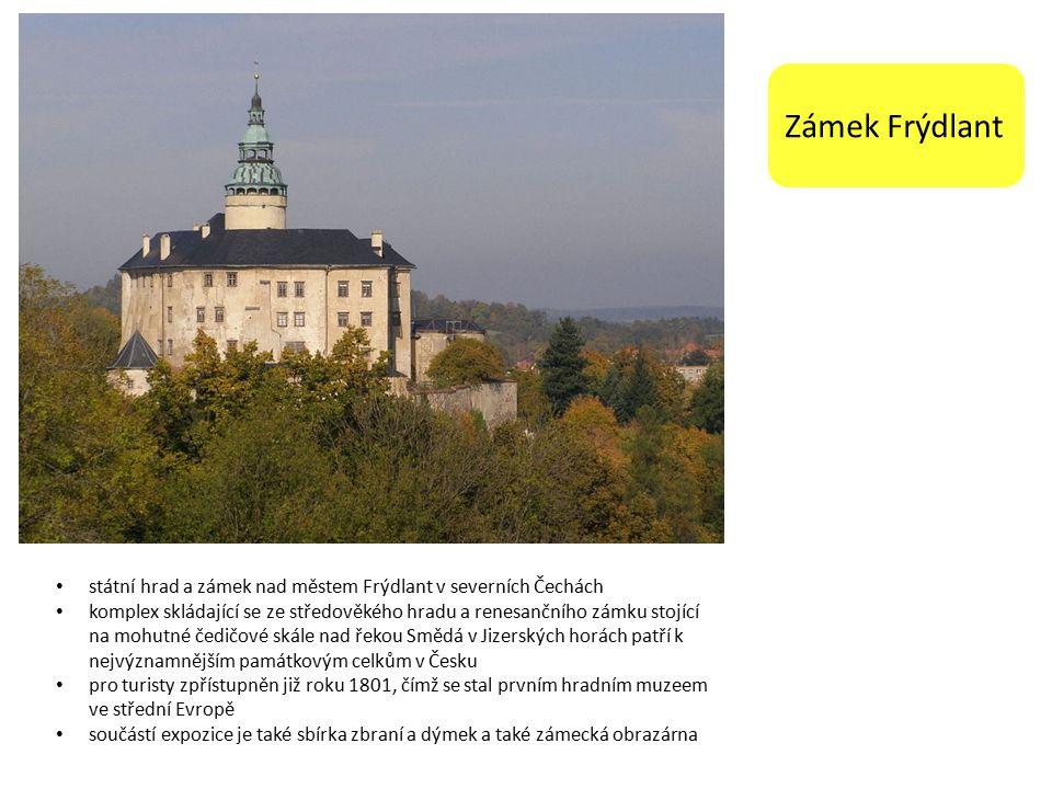 Zámek Frýdlant státní hrad a zámek nad městem Frýdlant v severních Čechách komplex skládající se ze středověkého hradu a renesančního zámku stojící na mohutné čedičové skále nad řekou Smědá v Jizerských horách patří k nejvýznamnějším památkovým celkům v Česku pro turisty zpřístupněn již roku 1801, čímž se stal prvním hradním muzeem ve střední Evropě součástí expozice je také sbírka zbraní a dýmek a také zámecká obrazárna