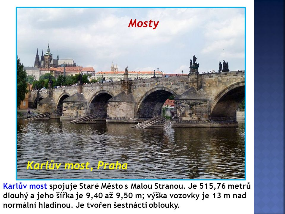 Mosty Karlův most, Praha Karlův most spojuje Staré Město s Malou Stranou. Je 515,76 metrů dlouhý a jeho šířka je 9,40 až 9,50 m; výška vozovky je 13 m