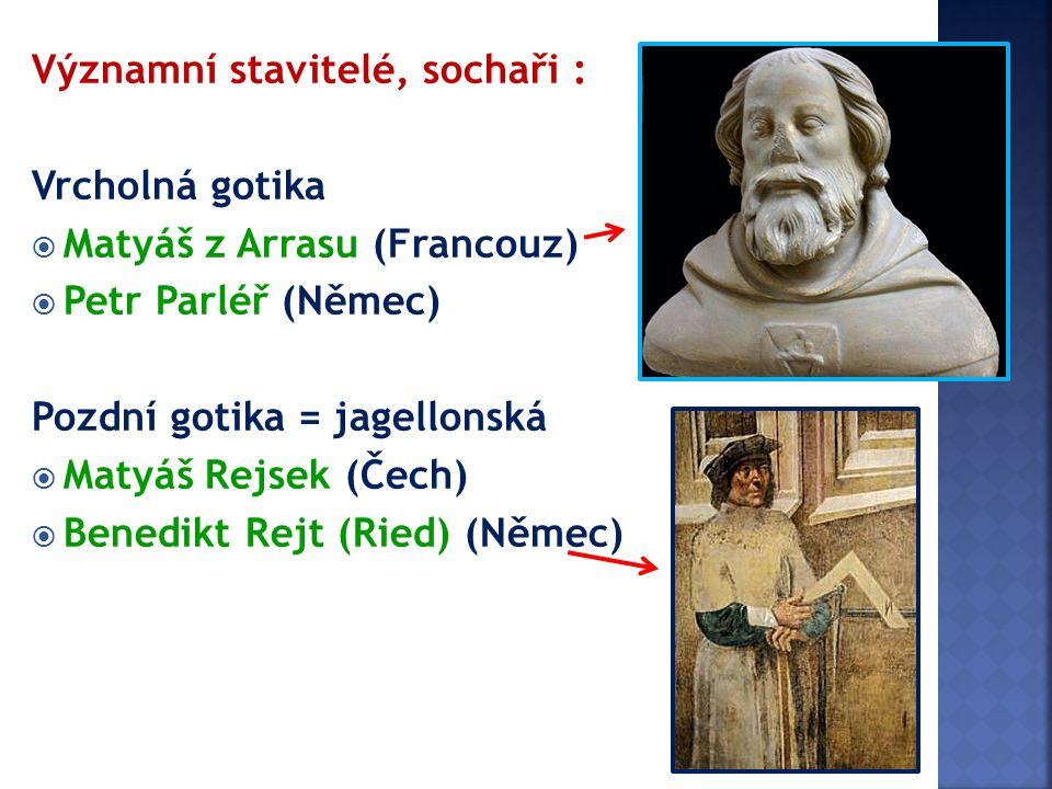 Významní stavitelé, sochaři : Vrcholná gotika  Matyáš z Arrasu (Francouz)  Petr Parléř (Němec) Pozdní gotika = jagellonská  Matyáš Rejsek (Čech) 