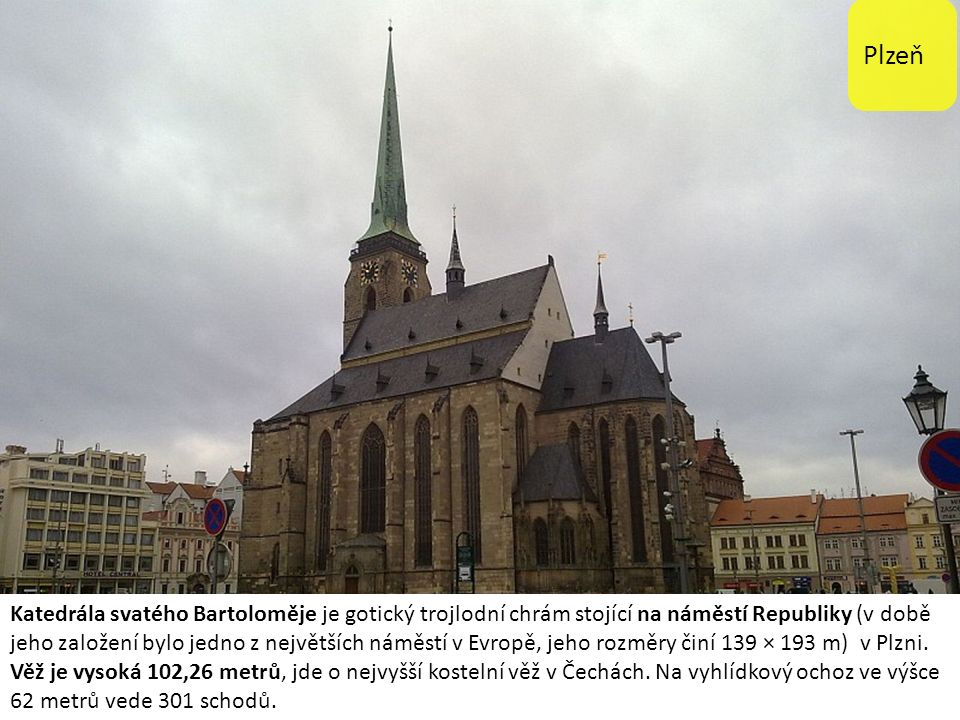 Plzeň Katedrála svatého Bartoloměje je gotický trojlodní chrám stojící na náměstí Republiky (v době jeho založení bylo jedno z největších náměstí v Evropě, jeho rozměry činí 139 × 193 m) v Plzni.