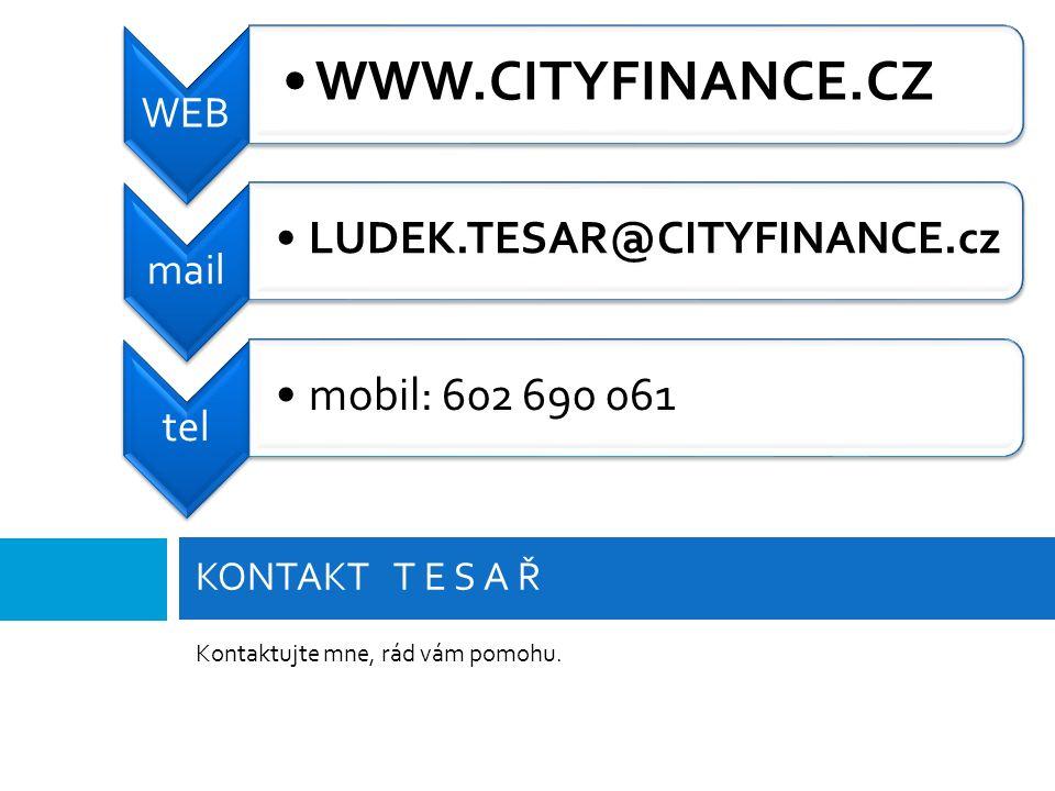 Kontaktujte mne, rád vám pomohu. KONTAKT T E S A Ř WEB WWW.CITYFINANCE.CZ mail LUDEK.TESAR@CITYFINANCE.cz tel mobil: 602 690 061