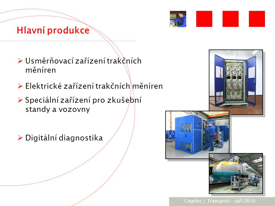 [City / Unit] – [date] 2005 Hlavní produkce  Usměrňovací zařízení trakčních měníren  Elektrické zařízení trakčních měníren  Speciální zařízení pro zkušební standy a vozovny  Digitální diagnostika Cegelec / Transport – září 2010