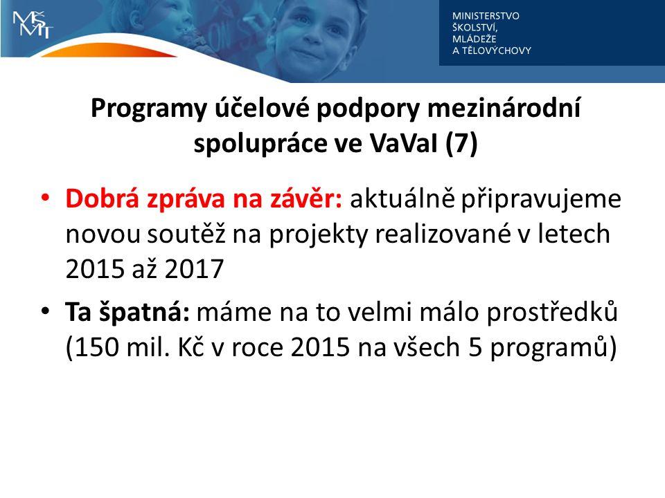 Programy účelové podpory mezinárodní spolupráce ve VaVaI (7) Dobrá zpráva na závěr: aktuálně připravujeme novou soutěž na projekty realizované v letech 2015 až 2017 Ta špatná: máme na to velmi málo prostředků (150 mil.
