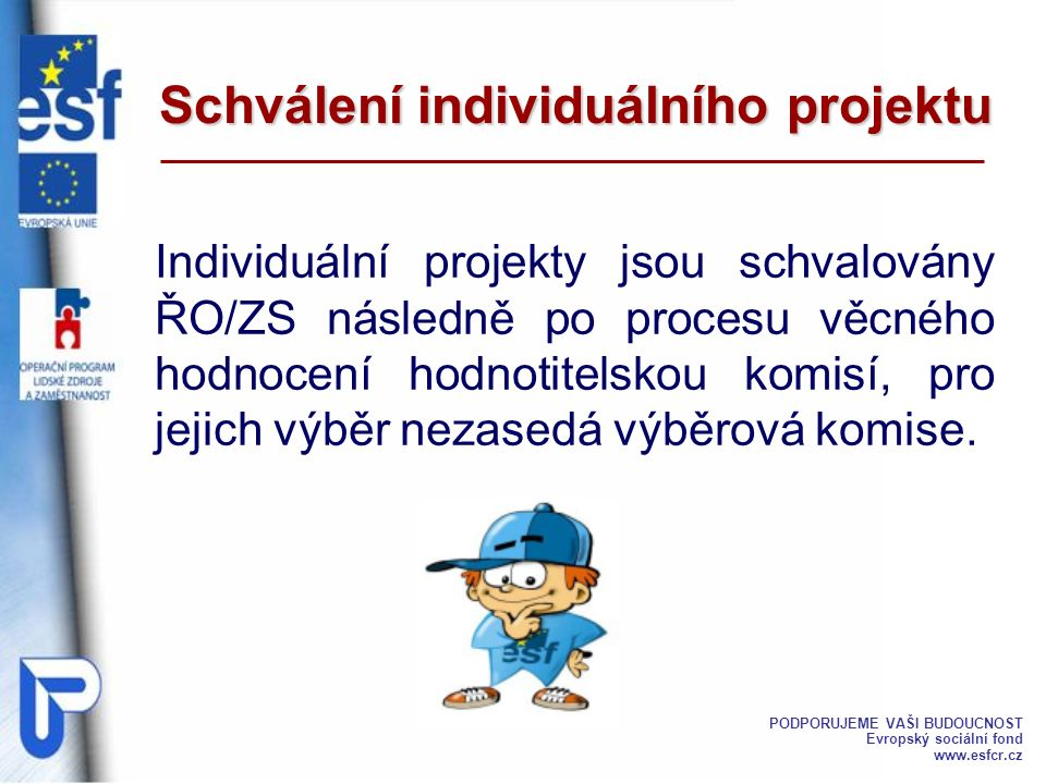 Schválení individuálního projektu Individuální projekty jsou schvalovány ŘO/ZS následně po procesu věcného hodnocení hodnotitelskou komisí, pro jejich