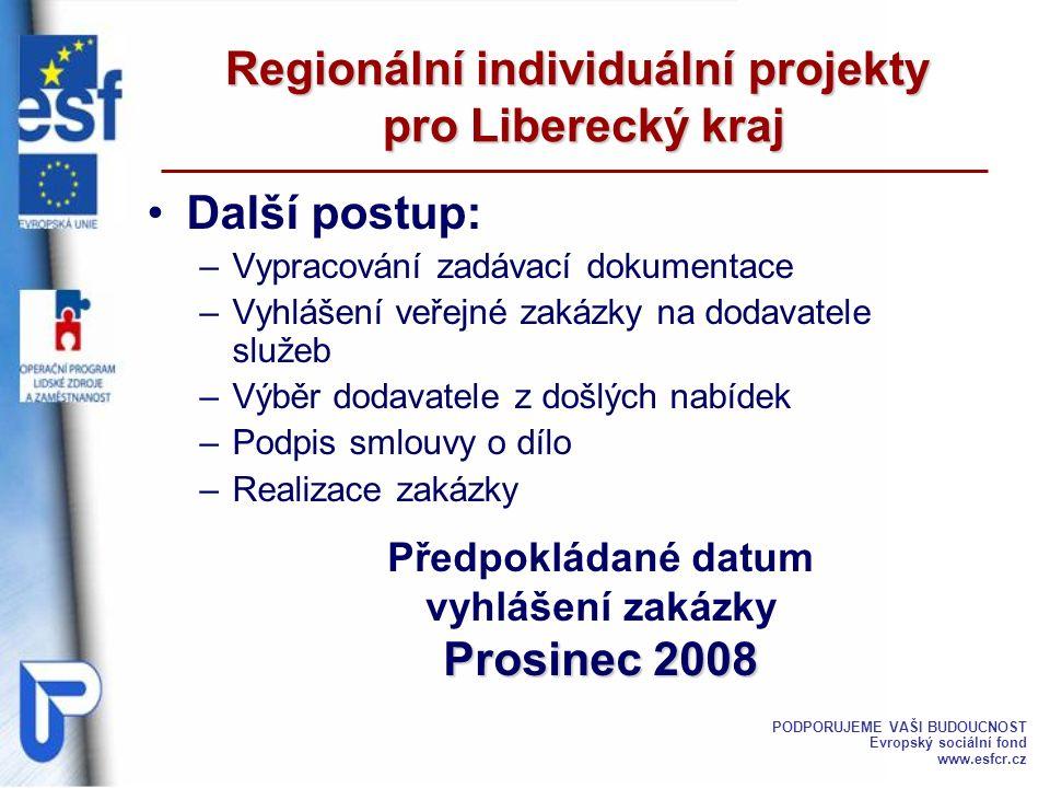 Další postup: –Vypracování zadávací dokumentace –Vyhlášení veřejné zakázky na dodavatele služeb –Výběr dodavatele z došlých nabídek –Podpis smlouvy o dílo –Realizace zakázky Regionální individuální projekty pro Liberecký kraj Předpokládané datum vyhlášení zakázky Prosinec 2008 Prosinec 2008 PODPORUJEME VAŠI BUDOUCNOST Evropský sociální fond www.esfcr.cz
