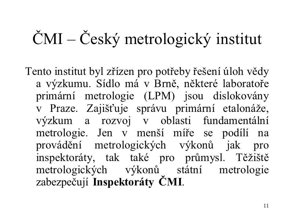 11 ČMI – Český metrologický institut Tento institut byl zřízen pro potřeby řešení úloh vědy a výzkumu.
