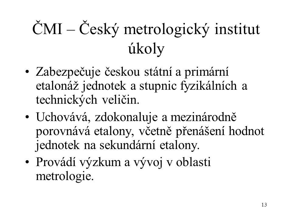 13 ČMI – Český metrologický institut úkoly Zabezpečuje českou státní a primární etalonáž jednotek a stupnic fyzikálních a technických veličin.
