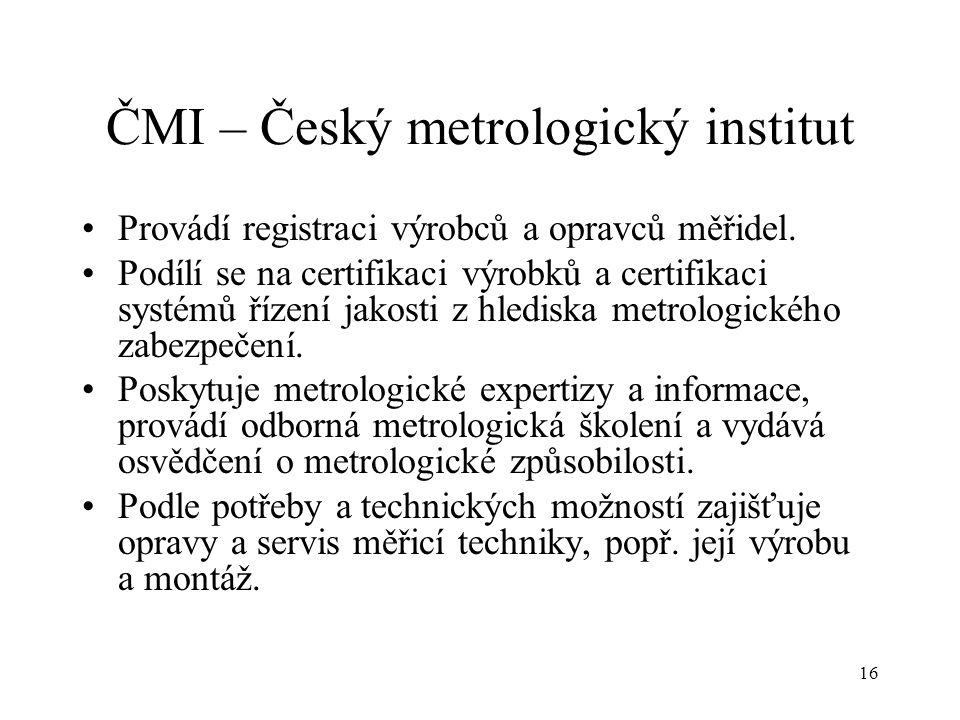 16 ČMI – Český metrologický institut Provádí registraci výrobců a opravců měřidel.