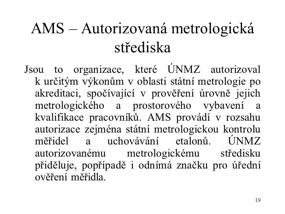19 AMS – Autorizovaná metrologická střediska Jsou to organizace, které ÚNMZ autorizoval k určitým výkonům v oblasti státní metrologie po akreditaci, spočívající v prověření úrovně jejich metrologického a prostorového vybavení a kvalifikace pracovníků.