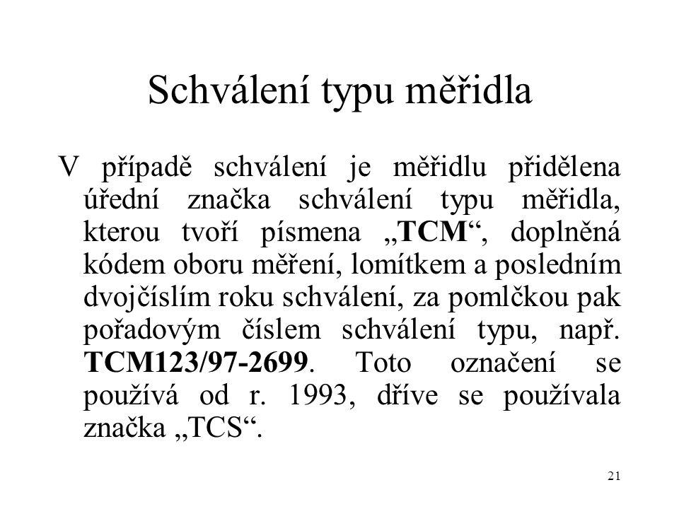 """21 Schválení typu měřidla V případě schválení je měřidlu přidělena úřední značka schválení typu měřidla, kterou tvoří písmena """"TCM , doplněná kódem oboru měření, lomítkem a posledním dvojčíslím roku schválení, za pomlčkou pak pořadovým číslem schválení typu, např."""