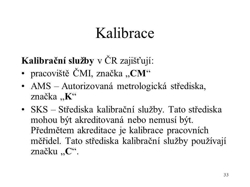 """33 Kalibrace Kalibrační služby v ČR zajišťují: pracoviště ČMI, značka """"CM AMS – Autorizovaná metrologická střediska, značka """"K SKS – Střediska kalibrační služby."""