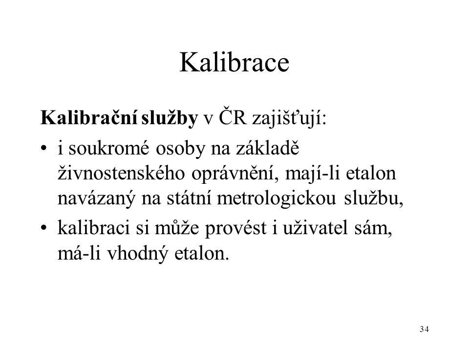 34 Kalibrace Kalibrační služby v ČR zajišťují: i soukromé osoby na základě živnostenského oprávnění, mají-li etalon navázaný na státní metrologickou službu, kalibraci si může provést i uživatel sám, má-li vhodný etalon.