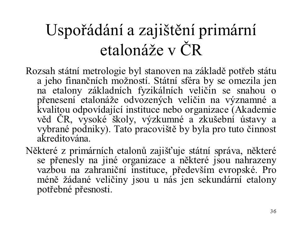 36 Uspořádání a zajištění primární etalonáže v ČR Rozsah státní metrologie byl stanoven na základě potřeb státu a jeho finančních možností.