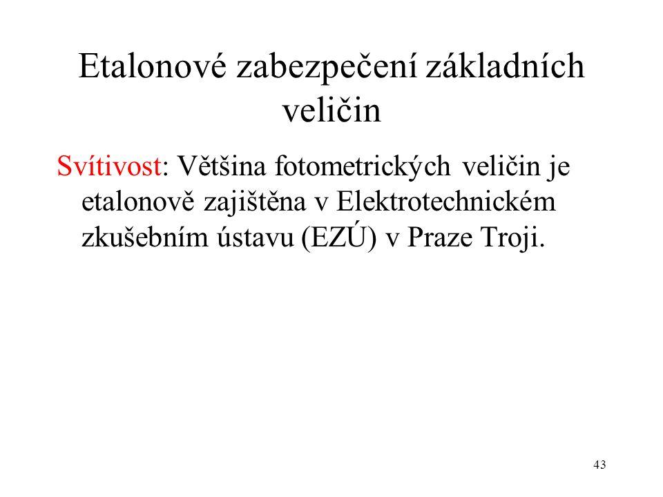 43 Etalonové zabezpečení základních veličin Svítivost: Většina fotometrických veličin je etalonově zajištěna v Elektrotechnickém zkušebním ústavu (EZÚ) v Praze Troji.