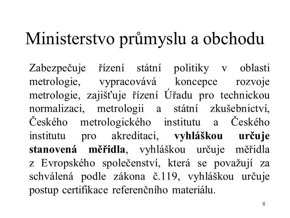 6 Ministerstvo průmyslu a obchodu Zabezpečuje řízení státní politiky v oblasti metrologie, vypracovává koncepce rozvoje metrologie, zajišťuje řízení Úřadu pro technickou normalizaci, metrologii a státní zkušebnictví, Českého metrologického institutu a Českého institutu pro akreditaci, vyhláškou určuje stanovená měřidla, vyhláškou určuje měřidla z Evropského společenství, která se považují za schválená podle zákona č.119, vyhláškou určuje postup certifikace referenčního materiálu.