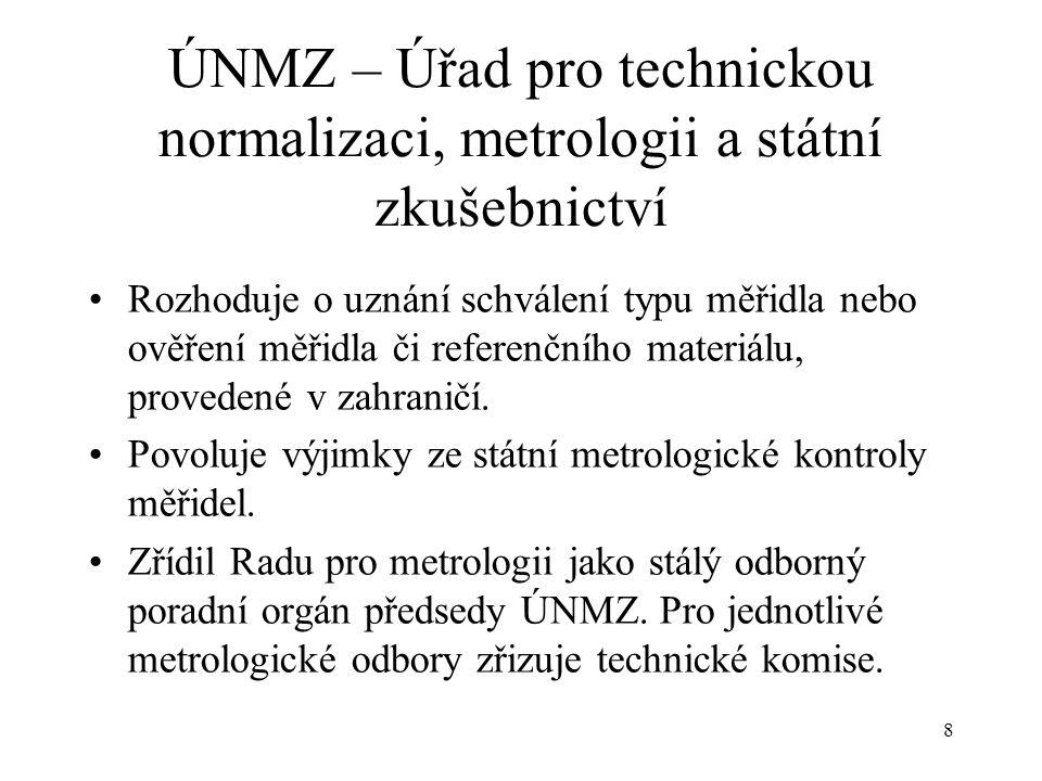 8 ÚNMZ – Úřad pro technickou normalizaci, metrologii a státní zkušebnictví Rozhoduje o uznání schválení typu měřidla nebo ověření měřidla či referenčního materiálu, provedené v zahraničí.