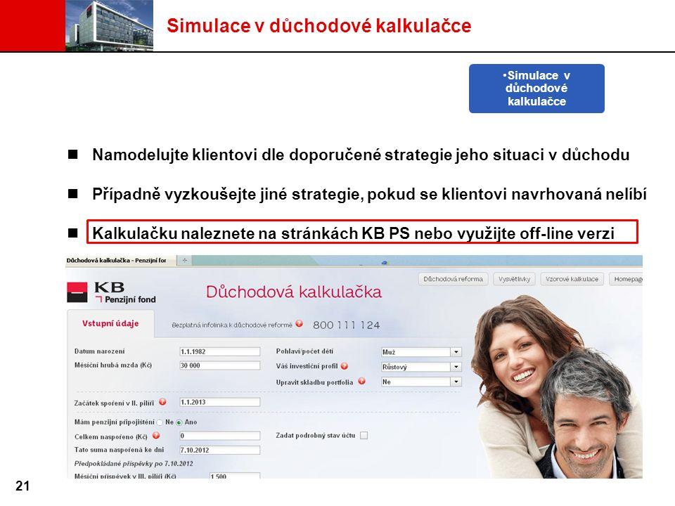 Namodelujte klientovi dle doporučené strategie jeho situaci v důchodu Případně vyzkoušejte jiné strategie, pokud se klientovi navrhovaná nelíbí Kalkulačku naleznete na stránkách KB PS nebo využijte off-line verzi Simulace v důchodové kalkulačce 21 Simulace v důchodové kalkulačce