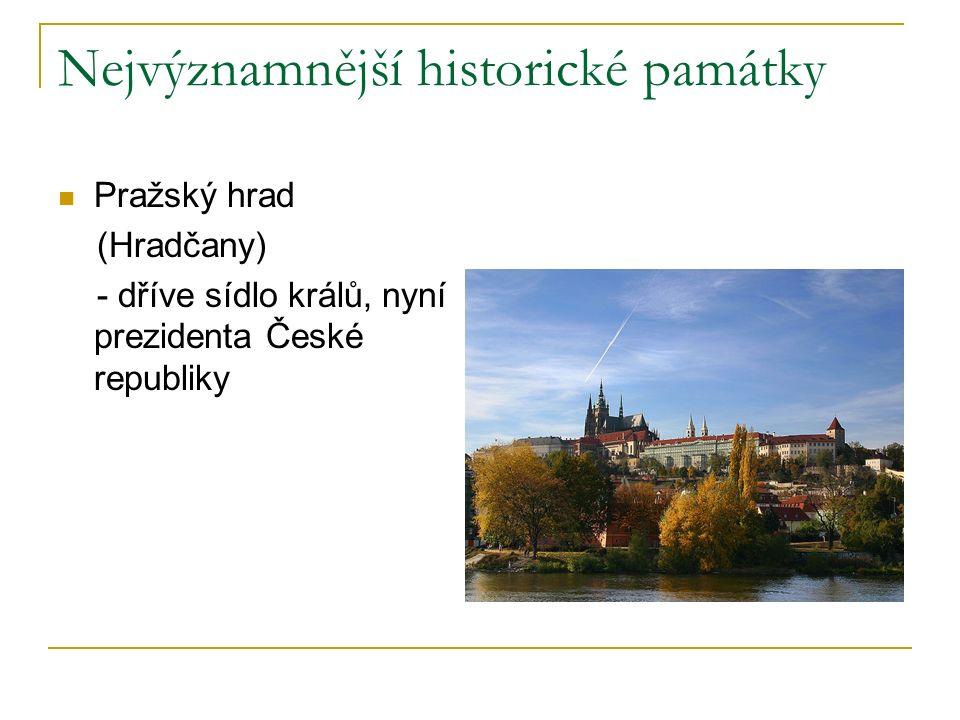 Nejvýznamnější historické památky Pražský hrad (Hradčany) - dříve sídlo králů, nyní prezidenta České republiky