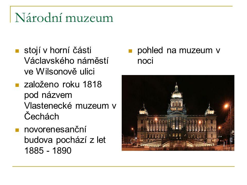 Národní muzeum stojí v horní části Václavského náměstí ve Wilsonově ulici založeno roku 1818 pod názvem Vlastenecké muzeum v Čechách novorenesanční budova pochází z let 1885 - 1890 pohled na muzeum v noci