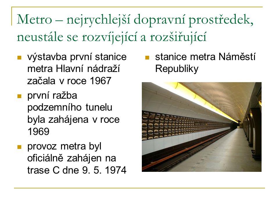 Metro – nejrychlejší dopravní prostředek, neustále se rozvíjející a rozšiřující výstavba první stanice metra Hlavní nádraží začala v roce 1967 první ražba podzemního tunelu byla zahájena v roce 1969 provoz metra byl oficiálně zahájen na trase C dne 9.