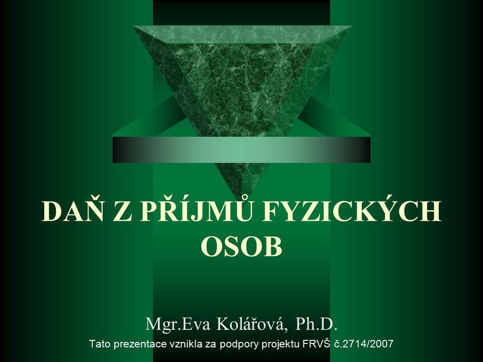 DAŇ Z PŘÍJMŮ FYZICKÝCH OSOB Mgr.Eva Kolářová, Ph.D. Tato prezentace vznikla za podpory projektu FRVŠ č.2714/2007