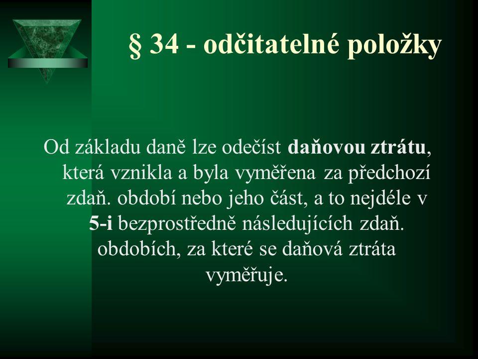 § 34 - odčitatelné položky Od základu daně lze odečíst daňovou ztrátu, která vznikla a byla vyměřena za předchozí zdaň. období nebo jeho část, a to ne