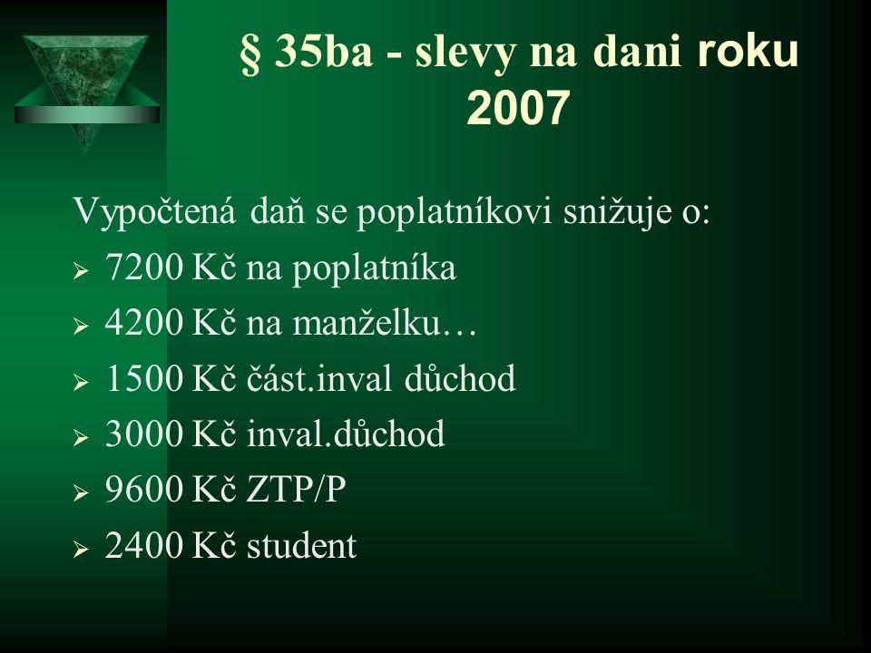§ 35ba - slevy na dani roku 2007 Vypočtená daň se poplatníkovi snižuje o:  7200 Kč na poplatníka  4200 Kč na manželku…  1500 Kč část.inval důchod 