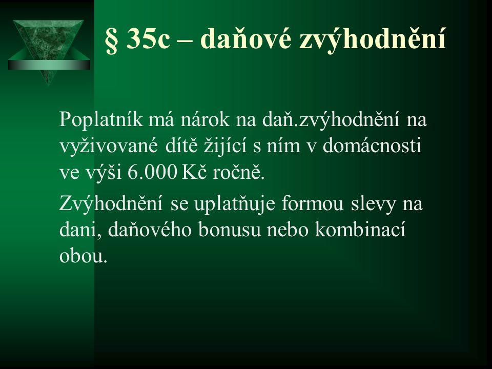 § 35c – daňové zvýhodnění Poplatník má nárok na daň.zvýhodnění na vyživované dítě žijící s ním v domácnosti ve výši 6.000 Kč ročně. Zvýhodnění se upla