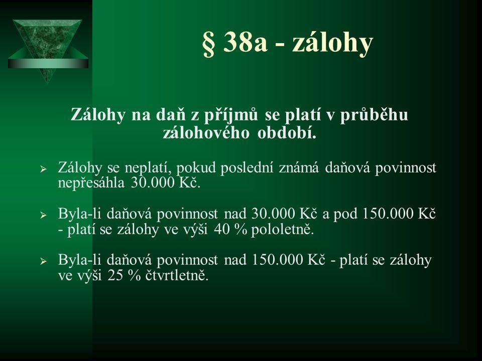 § 38a - zálohy Zálohy na daň z příjmů se platí v průběhu zálohového období.  Zálohy se neplatí, pokud poslední známá daňová povinnost nepřesáhla 30.0