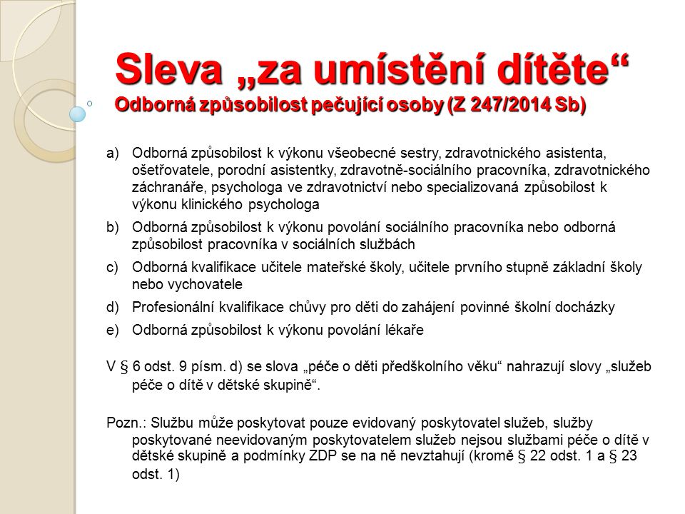 """Sleva """"za umístění dítěte Odborná způsobilost pečující osoby (Z 247/2014 Sb) a)Odborná způsobilost k výkonu všeobecné sestry, zdravotnického asistenta, ošetřovatele, porodní asistentky, zdravotně-sociálního pracovníka, zdravotnického záchranáře, psychologa ve zdravotnictví nebo specializovaná způsobilost k výkonu klinického psychologa b)Odborná způsobilost k výkonu povolání sociálního pracovníka nebo odborná způsobilost pracovníka v sociálních službách c)Odborná kvalifikace učitele mateřské školy, učitele prvního stupně základní školy nebo vychovatele d)Profesionální kvalifikace chůvy pro děti do zahájení povinné školní docházky e)Odborná způsobilost k výkonu povolání lékaře V § 6 odst."""