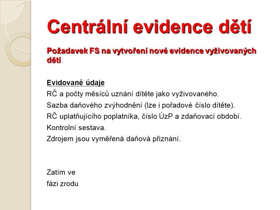 Centrální evidence dětí Požadavek FS na vytvoření nové evidence vyživovaných dětí Evidované údaje RČ a počty měsíců uznání dítěte jako vyživovaného.