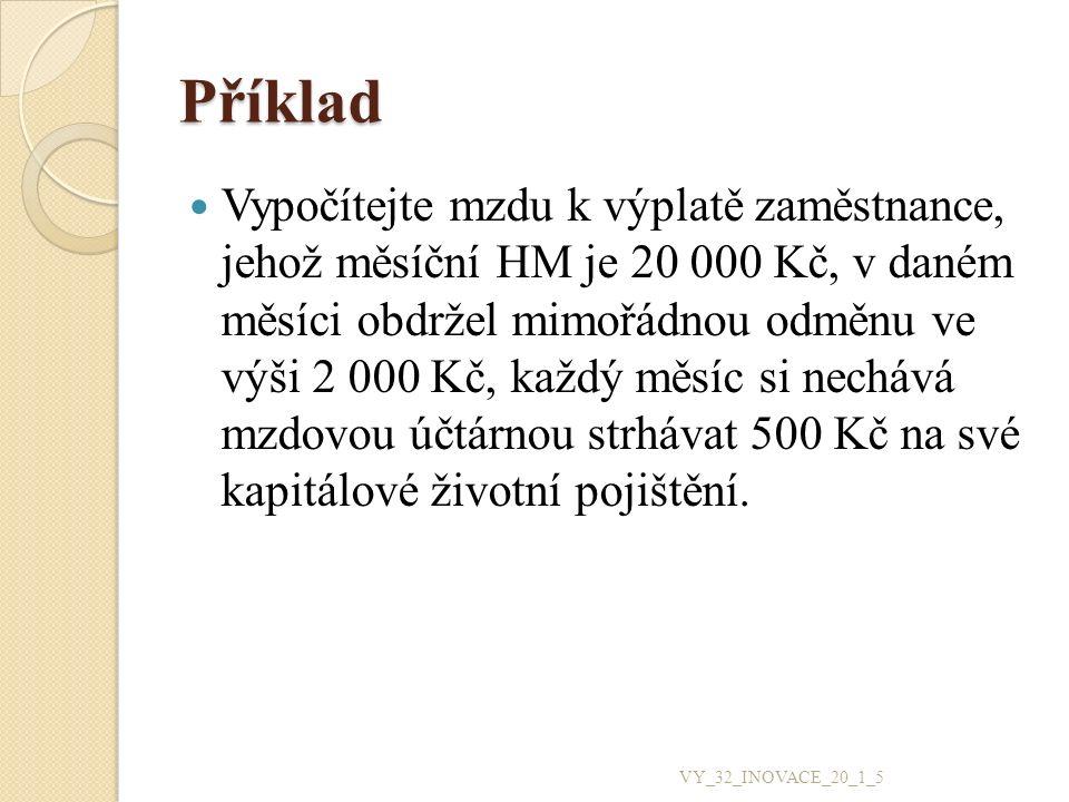Řešení HM = 20 000 + 2 000 = 22 000 Kč SP ZL = 25 % z 22 000 Kč = 5 500 Kč ZP ZL = 9 % z 22 000 Kč = 1 980 Kč SHM = 22 000 + 5 500 + 1 980 = 29 480 Kč SHM = 29 500 Kč Záloha na daň = 15 % z 29 500 Kč = 4 425 Kč Záloha na daň po slevách = 4 425 – 2 070 Záloha na daň po slevách = 2 355 Kč SP ZC = 6,5 % z 22 000 Kč = 1 430 Kč ZP ZC = 4,5 % z 22 000 Kč = 990 Kč ČM = 22 000 – 1 430 – 990 – 2 355 = 17 225 Kč MKV = 17 225 – 500 = 16 725 Kč VY_32_INOVACE_20_1_5