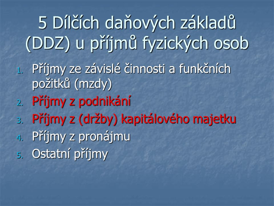 5 Dílčích daňových základů (DDZ) u příjmů fyzických osob 1. Příjmy ze závislé činnosti a funkčních požitků (mzdy) 2. Příjmy z podnikání 3. Příjmy z (d