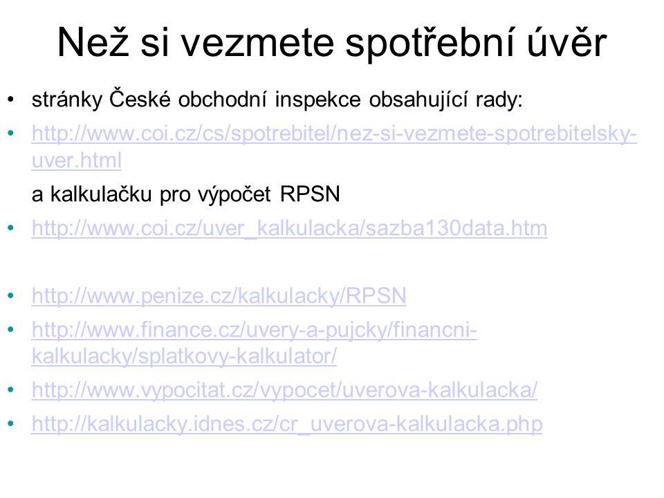 Než si vezmete spotřební úvěr stránky České obchodní inspekce obsahující rady: http://www.coi.cz/cs/spotrebitel/nez-si-vezmete-spotrebitelsky- uver.htmlhttp://www.coi.cz/cs/spotrebitel/nez-si-vezmete-spotrebitelsky- uver.html a kalkulačku pro výpočet RPSN http://www.coi.cz/uver_kalkulacka/sazba130data.htm http://www.penize.cz/kalkulacky/RPSN http://www.finance.cz/uvery-a-pujcky/financni- kalkulacky/splatkovy-kalkulator/http://www.finance.cz/uvery-a-pujcky/financni- kalkulacky/splatkovy-kalkulator/ http://www.vypocitat.cz/vypocet/uverova-kalkulacka/ http://kalkulacky.idnes.cz/cr_uverova-kalkulacka.php
