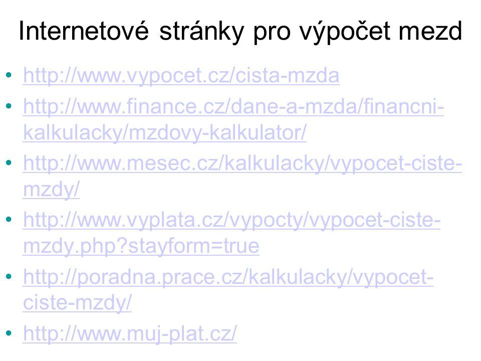 Internetové stránky pro výpočet mezd http://www.vypocet.cz/cista-mzda http://www.finance.cz/dane-a-mzda/financni- kalkulacky/mzdovy-kalkulator/http://www.finance.cz/dane-a-mzda/financni- kalkulacky/mzdovy-kalkulator/ http://www.mesec.cz/kalkulacky/vypocet-ciste- mzdy/http://www.mesec.cz/kalkulacky/vypocet-ciste- mzdy/ http://www.vyplata.cz/vypocty/vypocet-ciste- mzdy.php stayform=truehttp://www.vyplata.cz/vypocty/vypocet-ciste- mzdy.php stayform=true http://poradna.prace.cz/kalkulacky/vypocet- ciste-mzdy/http://poradna.prace.cz/kalkulacky/vypocet- ciste-mzdy/ http://www.muj-plat.cz/
