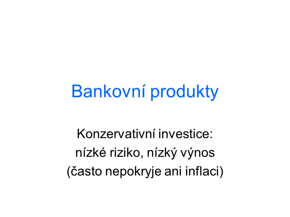 Bankovní produkty Konzervativní investice: nízké riziko, nízký výnos (často nepokryje ani inflaci)