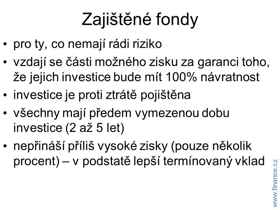 Zajištěné fondy pro ty, co nemají rádi riziko vzdají se části možného zisku za garanci toho, že jejich investice bude mít 100% návratnost investice je proti ztrátě pojištěna všechny mají předem vymezenou dobu investice (2 až 5 let) nepřináší příliš vysoké zisky (pouze několik procent) – v podstatě lepší termínovaný vklad www.finance.cz