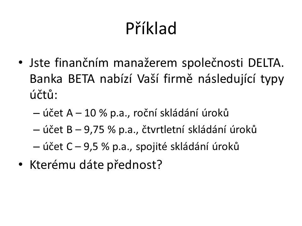 Příklad Jste finančním manažerem společnosti DELTA. Banka BETA nabízí Vaší firmě následující typy účtů: – účet A – 10 % p.a., roční skládání úroků – ú
