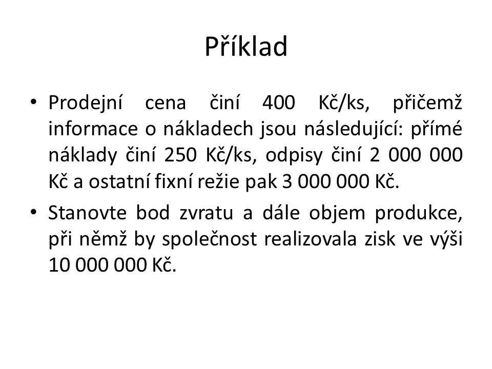 Příklad Prodejní cena činí 400 Kč/ks, přičemž informace o nákladech jsou následující: přímé náklady činí 250 Kč/ks, odpisy činí 2 000 000 Kč a ostatní fixní režie pak 3 000 000 Kč.