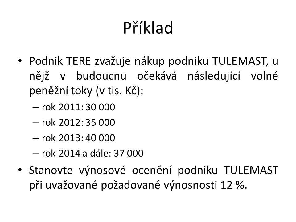 Příklad Podnik TERE zvažuje nákup podniku TULEMAST, u nějž v budoucnu očekává následující volné peněžní toky (v tis. Kč): – rok 2011: 30 000 – rok 201