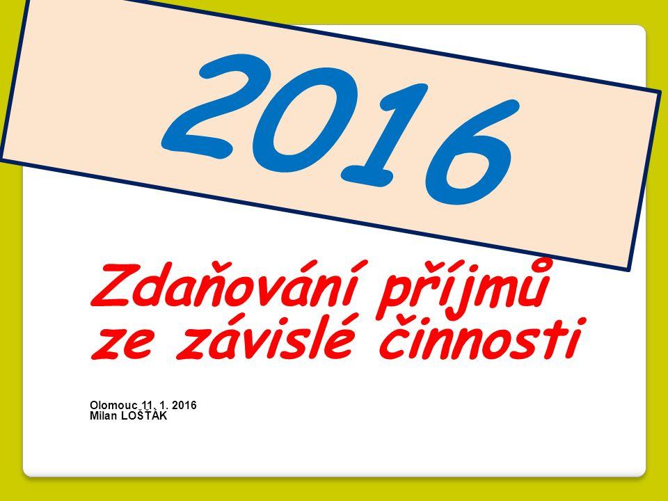 2016 Zdaňování příjmů ze závislé činnosti Olomouc 11. 1. 2016 Milan LOŠŤÁK