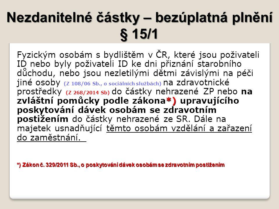 Nezdanitelné částky – bezúplatná plnění § 15/1 byly poživateli ID ke dni přiznání starobního důchodu na zvláštní pomůcky podle zákona*) upravujícího poskytování dávek osobám se zdravotním postižením Fyzickým osobám s bydlištěm v ČR, které jsou poživateli ID nebo byly poživateli ID ke dni přiznání starobního důchodu, nebo jsou nezletilými dětmi závislými na péči jiné osoby (Z 108/06 Sb., o sociálních službách) na zdravotnické prostředky (Z 268/2014 Sb) do částky nehrazené ZP nebo na zvláštní pomůcky podle zákona*) upravujícího poskytování dávek osobám se zdravotním postižením do částky nehrazené ze SR.
