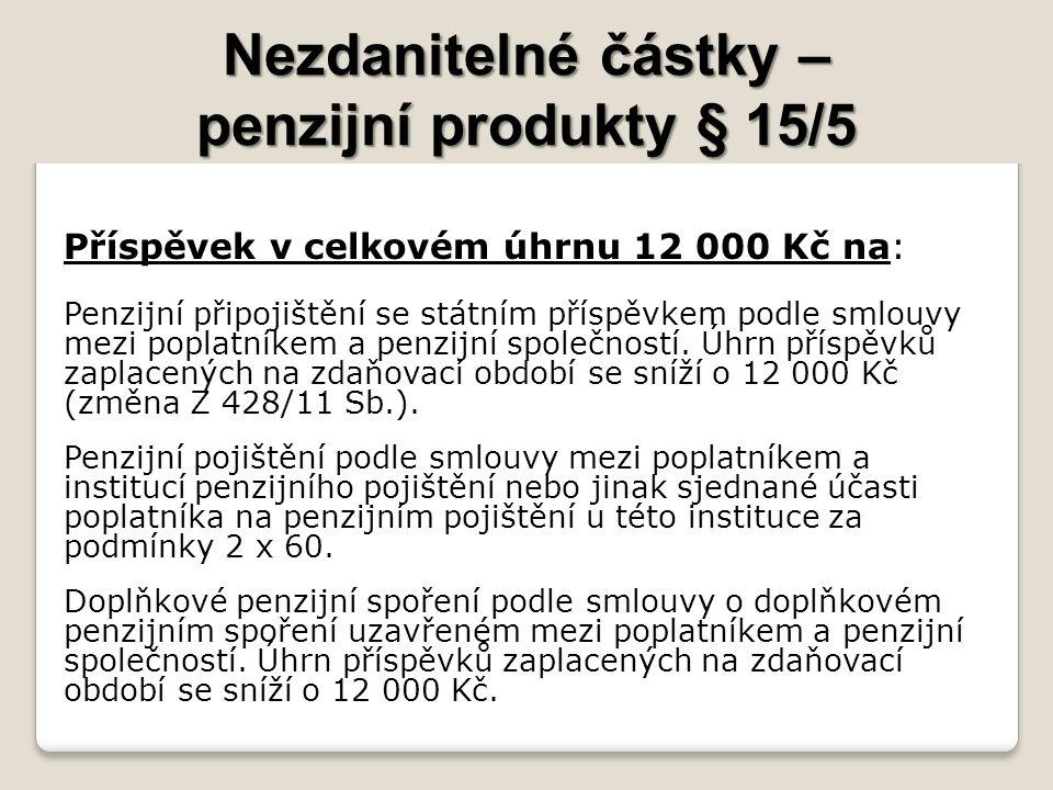 Nezdanitelné částky – penzijní produkty § 15/5 Příspěvek v celkovém úhrnu 12 000 Kč na: Penzijní připojištění se státním příspěvkem podle smlouvy mezi poplatníkem a penzijní společností.