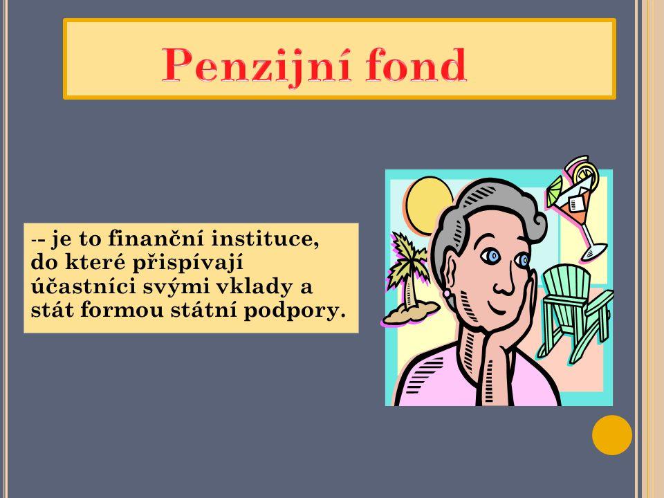 - - je to finanční instituce, do které přispívají účastníci svými vklady a stát formou státní podpory.