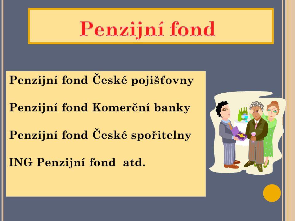 Penzijní fond České pojišťovny Penzijní fond Komerční banky Penzijní fond České spořitelny ING Penzijní fond atd.